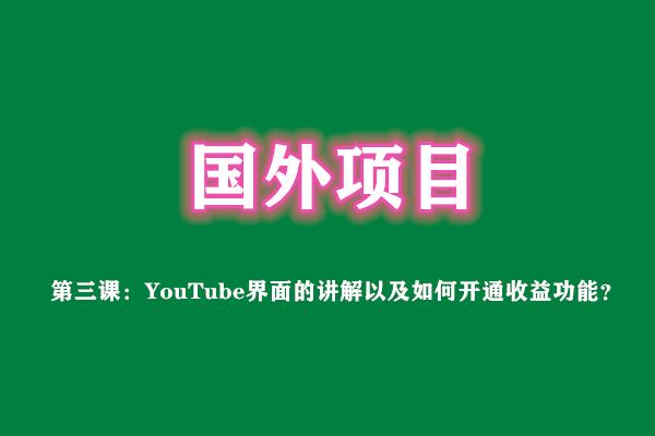 第三课:YouTube界面的讲解以及如何开通收益功能?