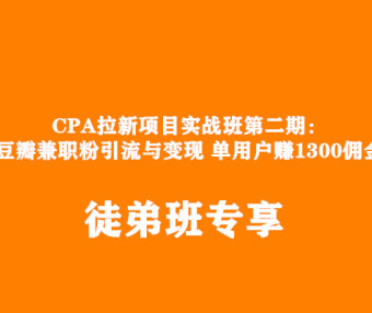 CPA拉新项目实战班第二期:豆瓣兼职粉引流与变现 单用户赚1300佣金